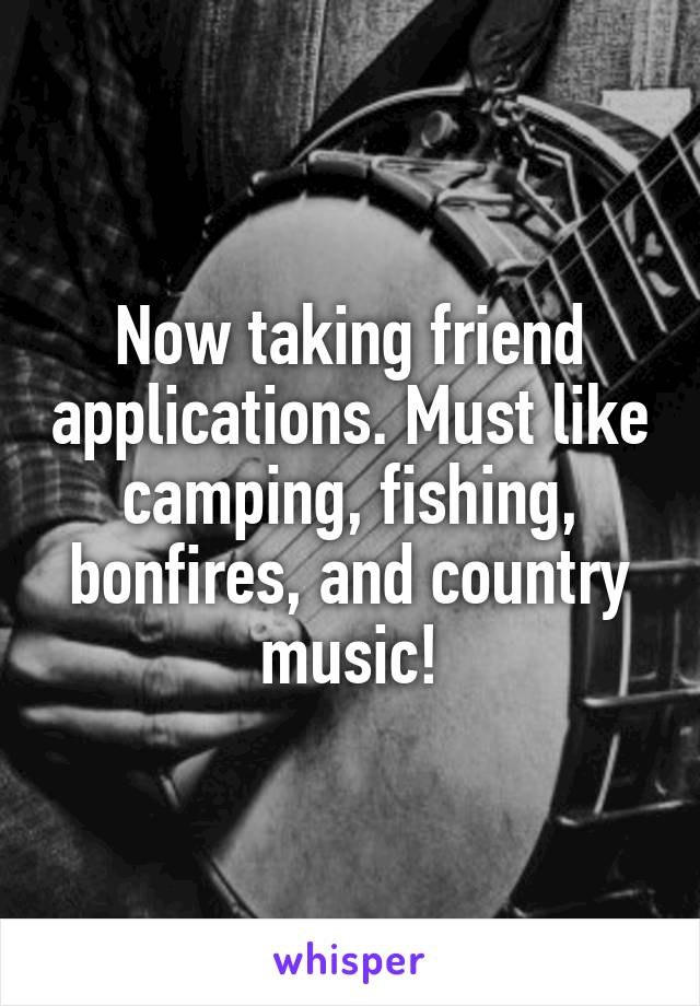 Now taking friend applications. Must like camping, fishing, bonfires, and country music!