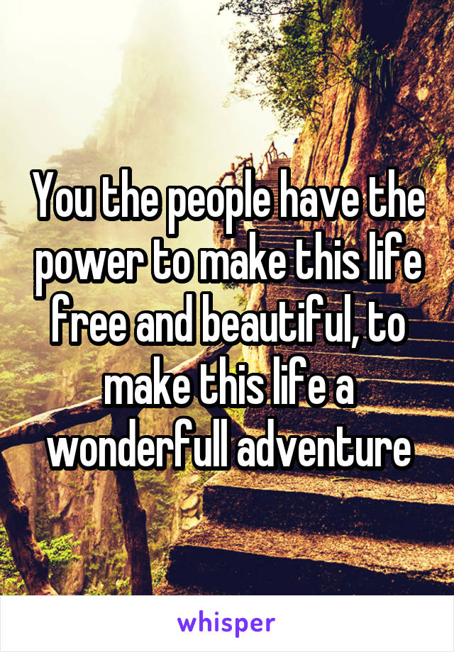 You the people have the power to make this life free and beautiful, to make this life a wonderfull adventure