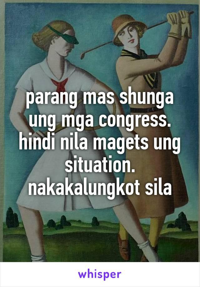 parang mas shunga ung mga congress. hindi nila magets ung situation. nakakalungkot sila