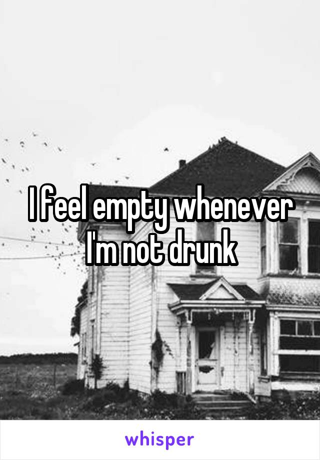 I feel empty whenever I'm not drunk