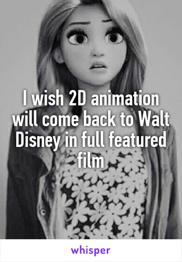 I wish 2D animation will come back to Walt Disney in full featured film