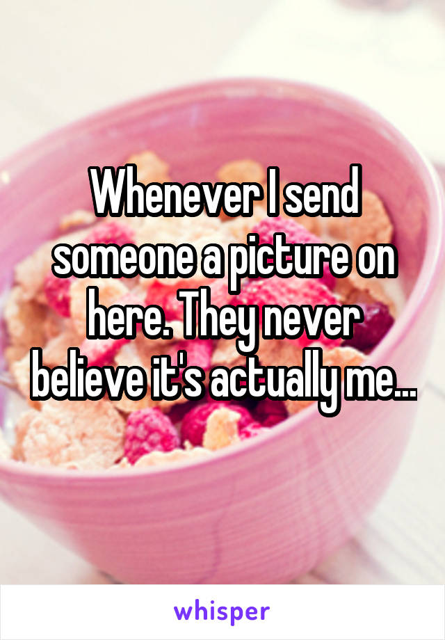 Whenever I send someone a picture on here. They never believe it's actually me...