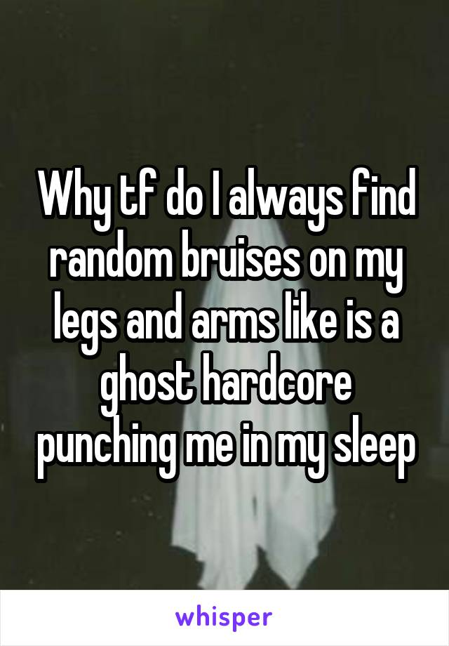Why tf do I always find random bruises on my legs and arms like is a ghost hardcore punching me in my sleep