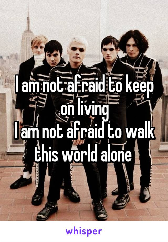 I am not afraid to keep on living I am not afraid to walk this world alone