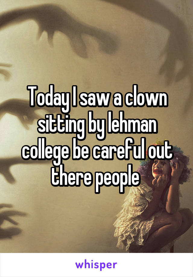 Today I saw a clown sitting by lehman college be careful out there people