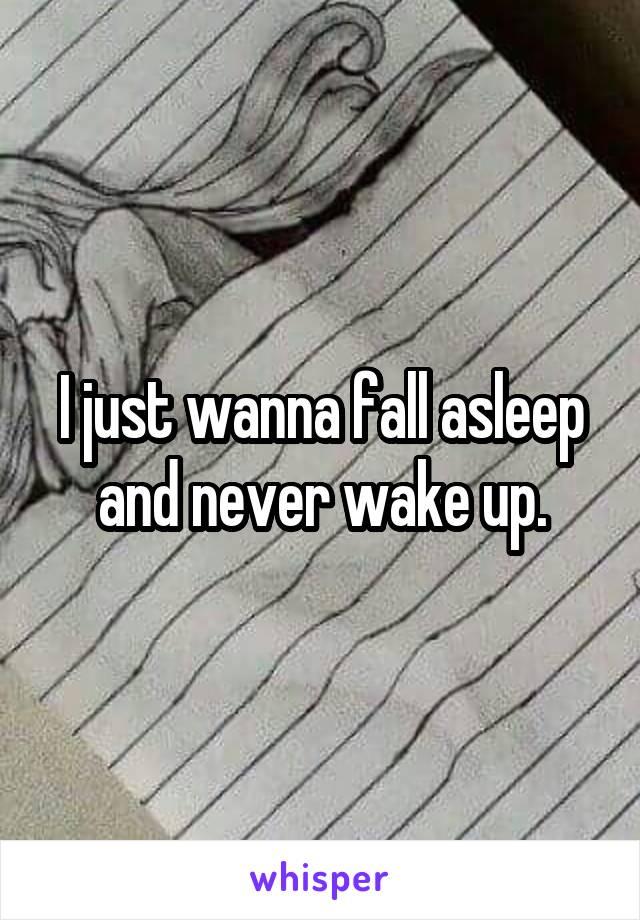 I just wanna fall asleep and never wake up.