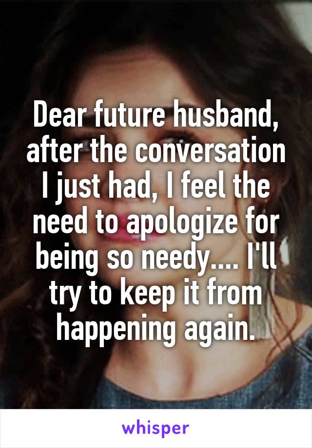 Dear future husband, after the conversation I just had, I feel the need to apologize for being so needy.... I'll try to keep it from happening again.
