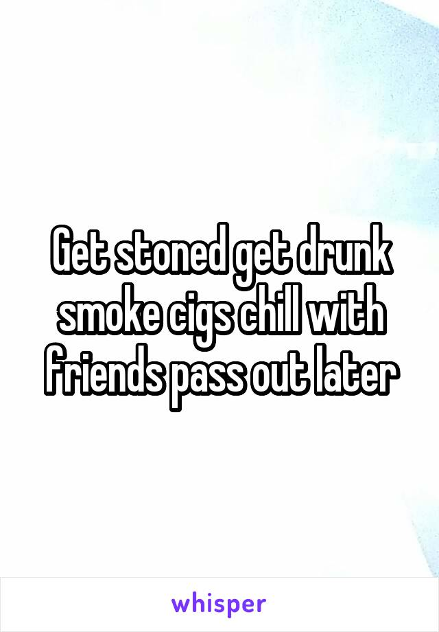 Get stoned get drunk smoke cigs chill with friends pass out later