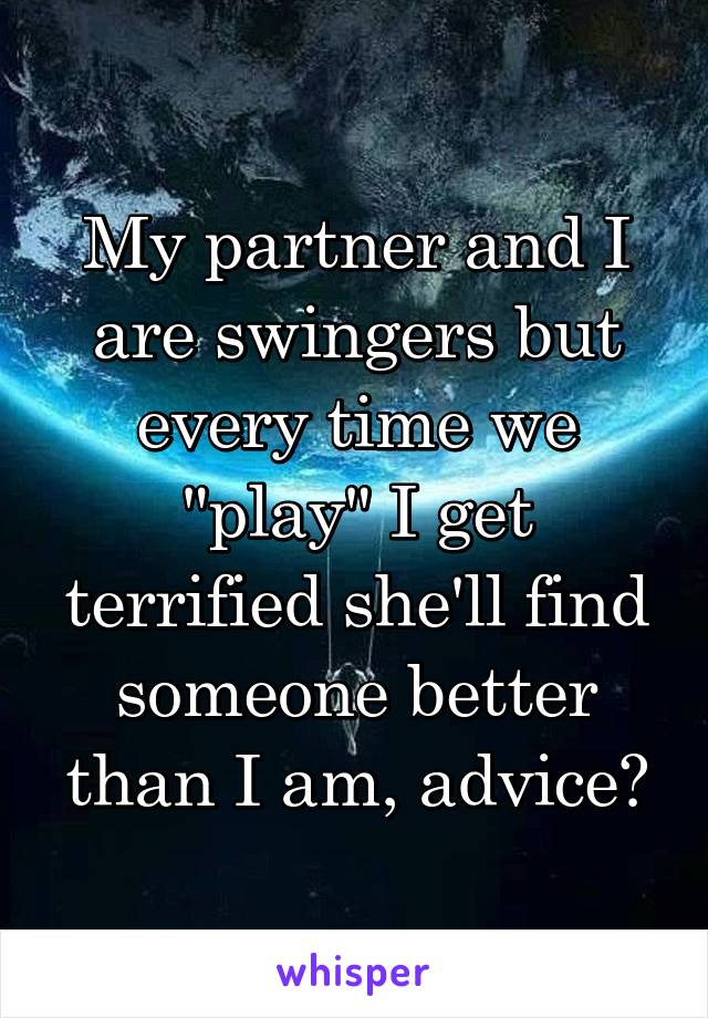 "My partner and I are swingers but every time we ""play"" I get terrified she'll find someone better than I am, advice?"