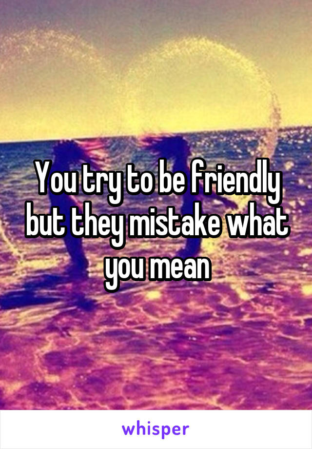 You try to be friendly but they mistake what you mean
