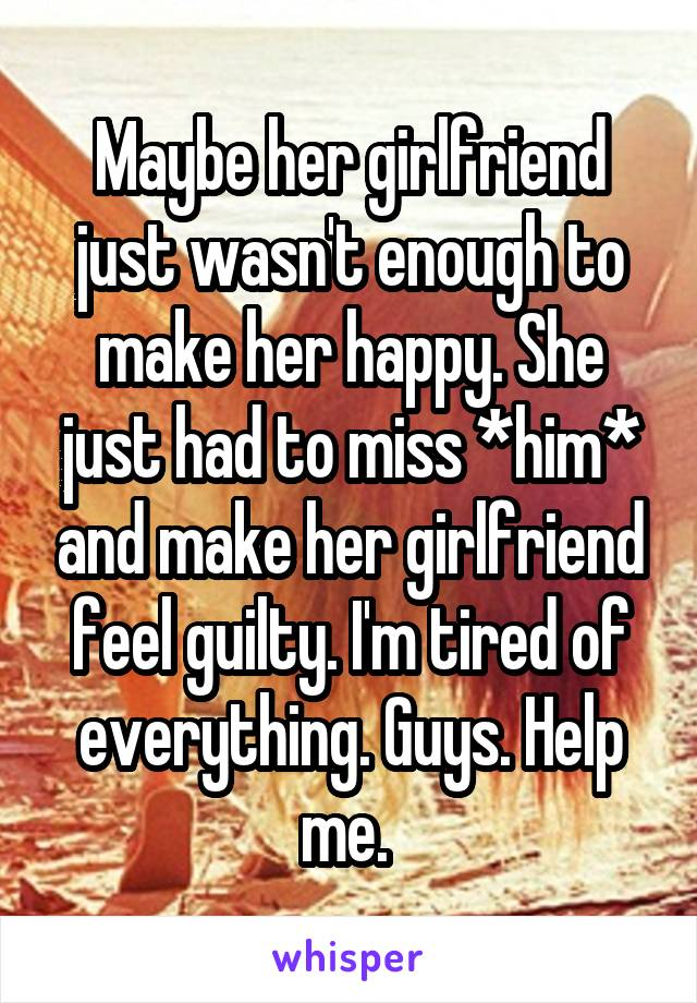 Maybe her girlfriend just wasn't enough to make her happy. She just had to miss *him* and make her girlfriend feel guilty. I'm tired of everything. Guys. Help me.