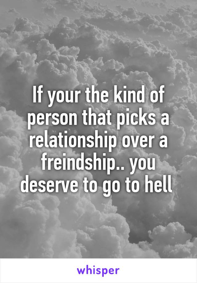 If your the kind of person that picks a relationship over a freindship.. you deserve to go to hell