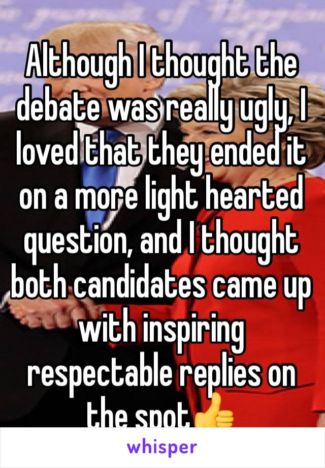 Although I thought the debate was really ugly, I loved that they ended it on a more light hearted question, and I thought both candidates came up with inspiring respectable replies on the spot👍