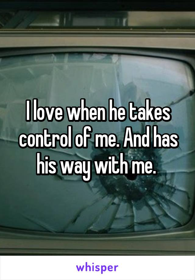 I love when he takes control of me. And has his way with me.