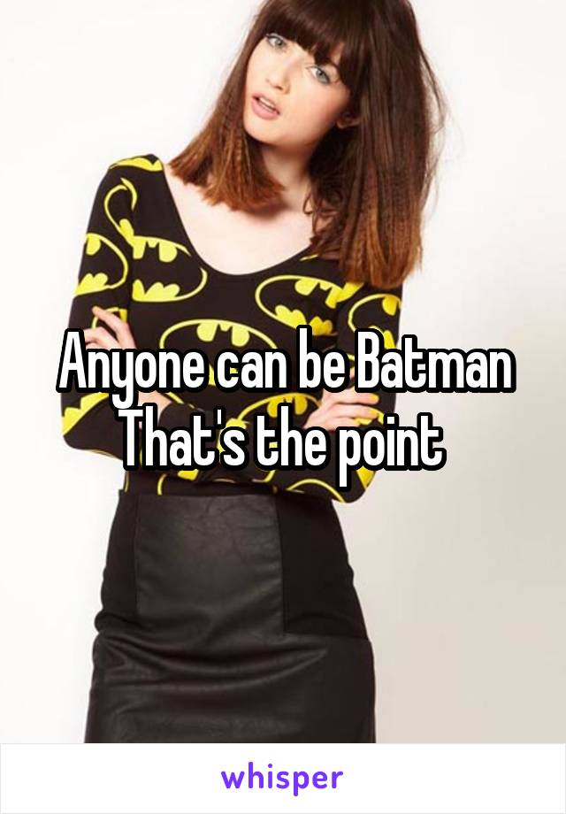 Anyone can be Batman That's the point