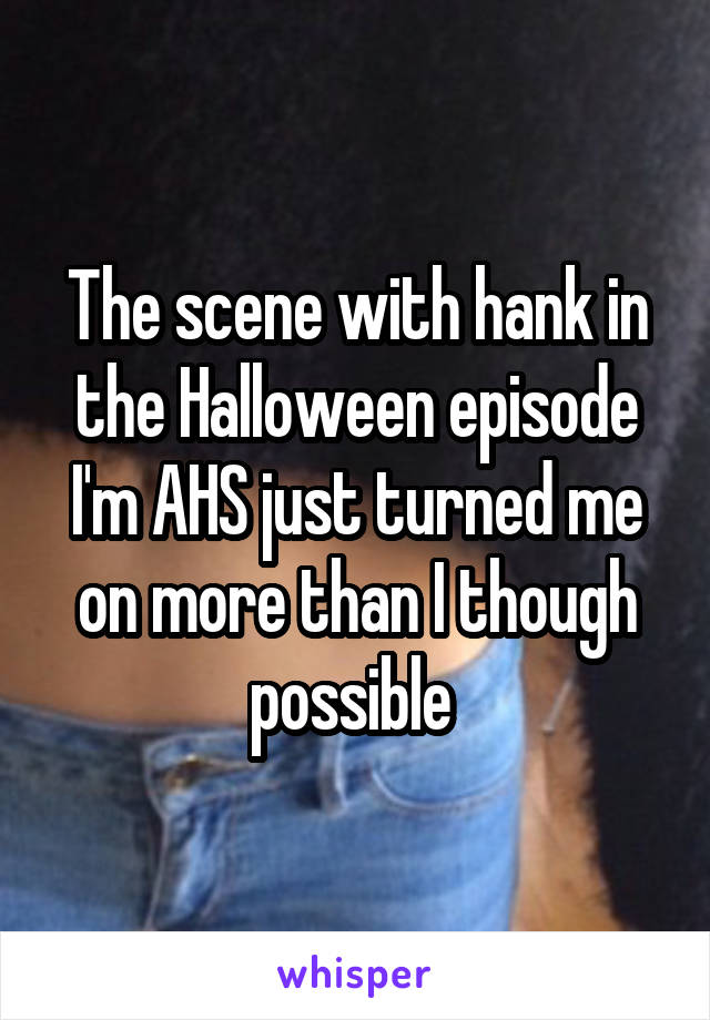The scene with hank in the Halloween episode I'm AHS just turned me on more than I though possible