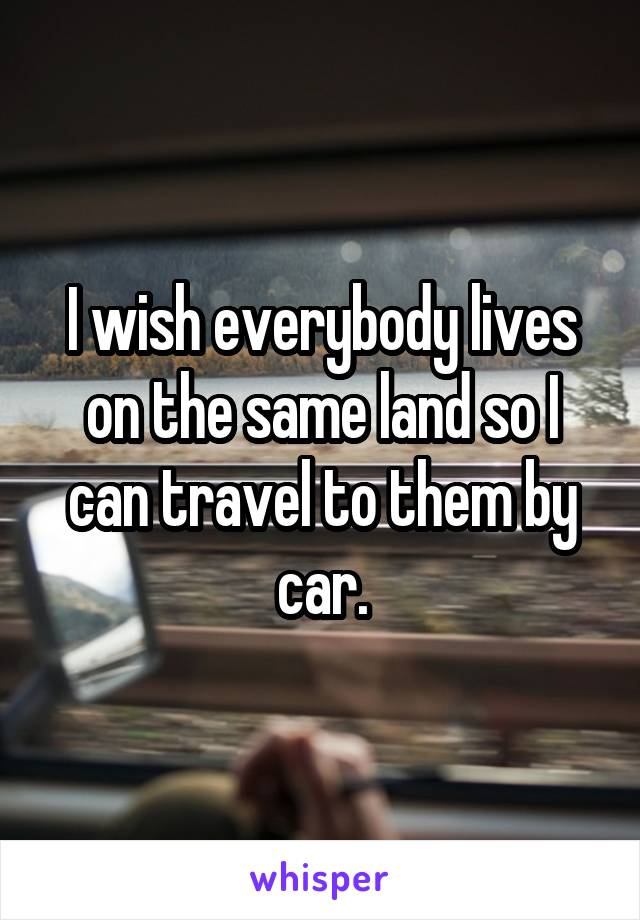 I wish everybody lives on the same land so I can travel to them by car.