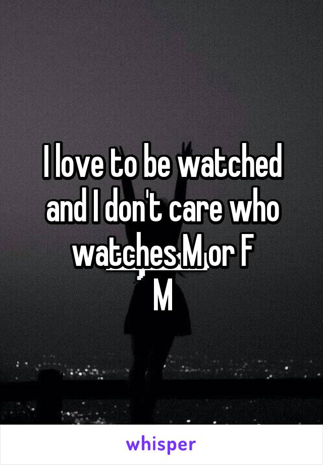 I love to be watched and I don't care who watches M or F M