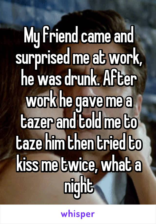 My friend came and surprised me at work, he was drunk. After work he gave me a tazer and told me to taze him then tried to kiss me twice, what a night