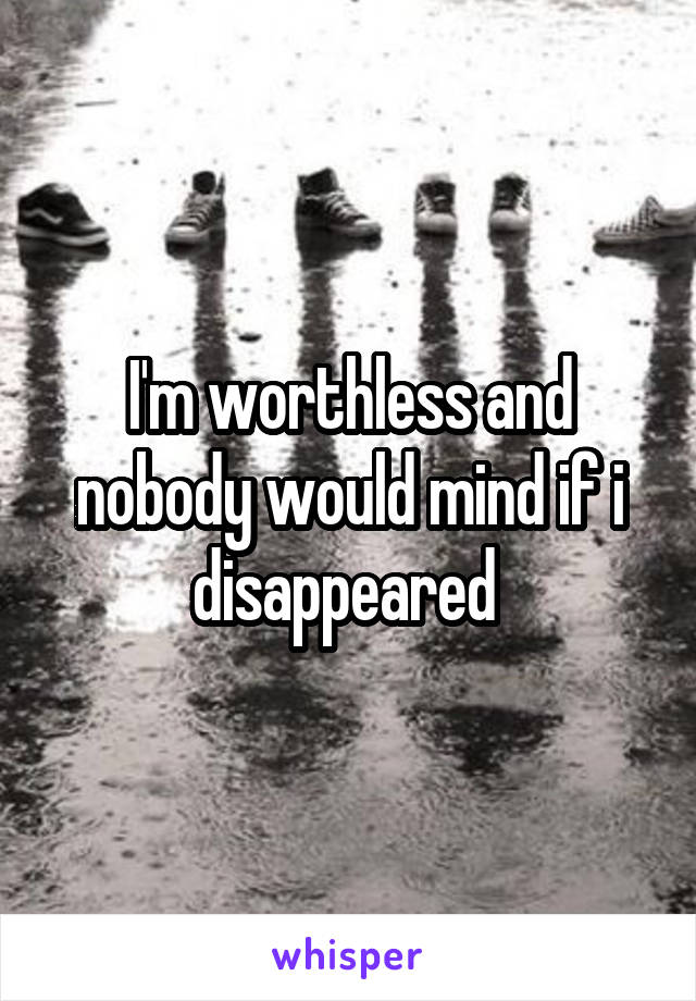 I'm worthless and nobody would mind if i disappeared