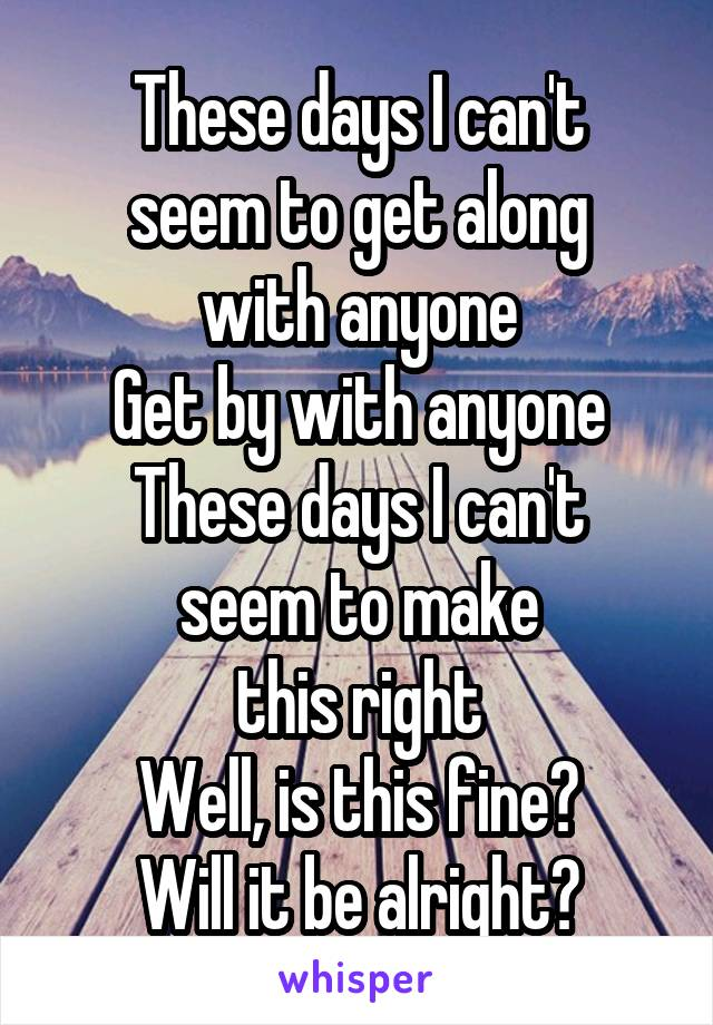 These days I can't seem to get along with anyone Get by with anyone These days I can't seem to make this right Well, is this fine? Will it be alright?