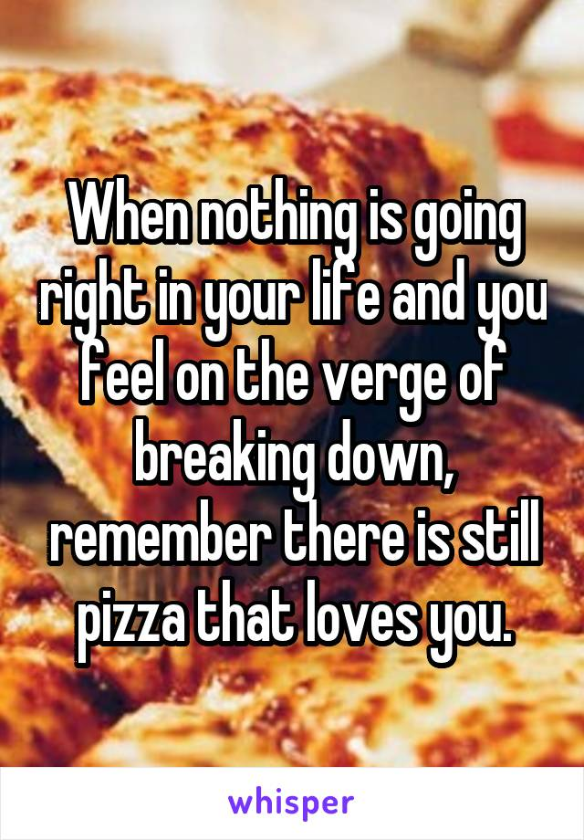 When nothing is going right in your life and you feel on the verge of breaking down, remember there is still pizza that loves you.