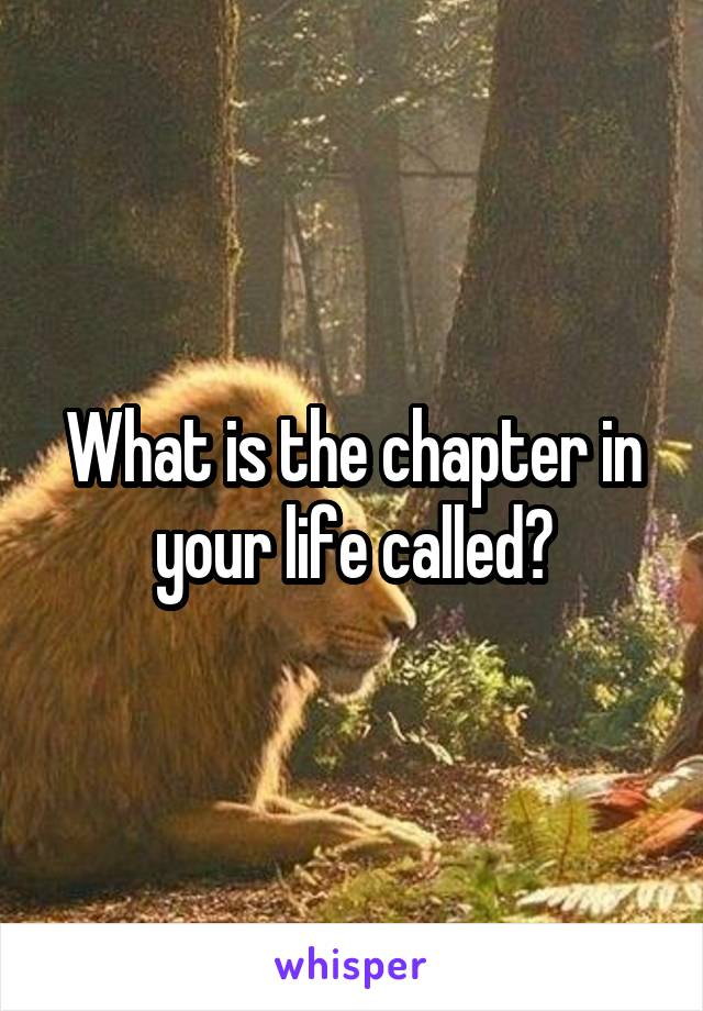 What is the chapter in your life called?