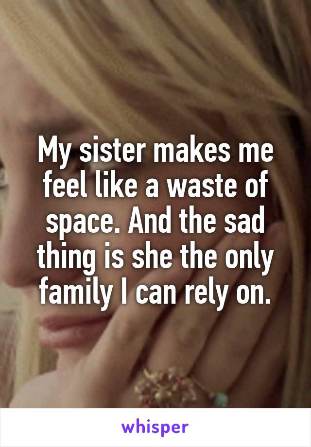 My sister makes me feel like a waste of space. And the sad thing is she the only family I can rely on.