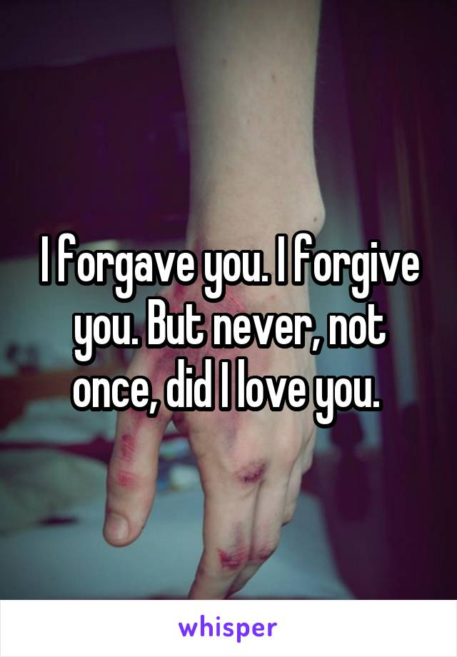 I forgave you. I forgive you. But never, not once, did I love you.