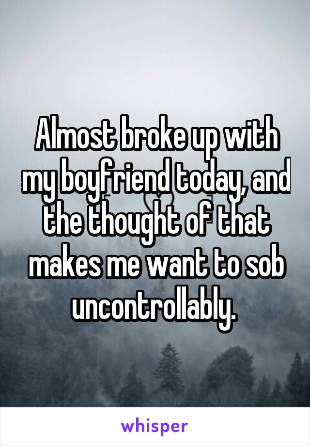 Almost broke up with my boyfriend today, and the thought of that makes me want to sob uncontrollably.
