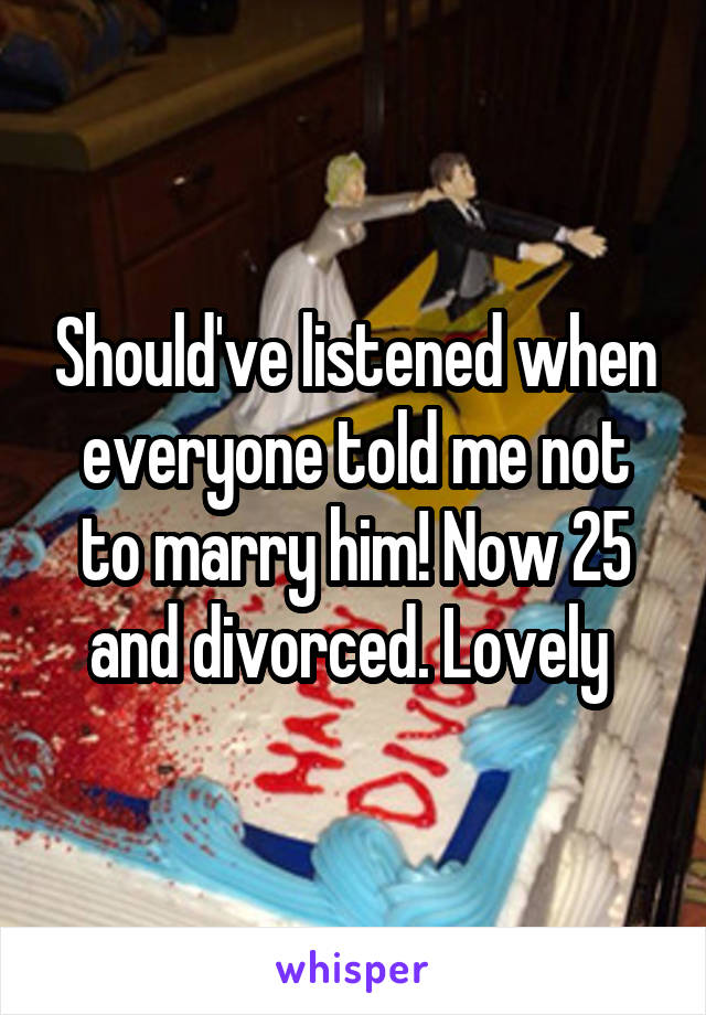 Should've listened when everyone told me not to marry him! Now 25 and divorced. Lovely