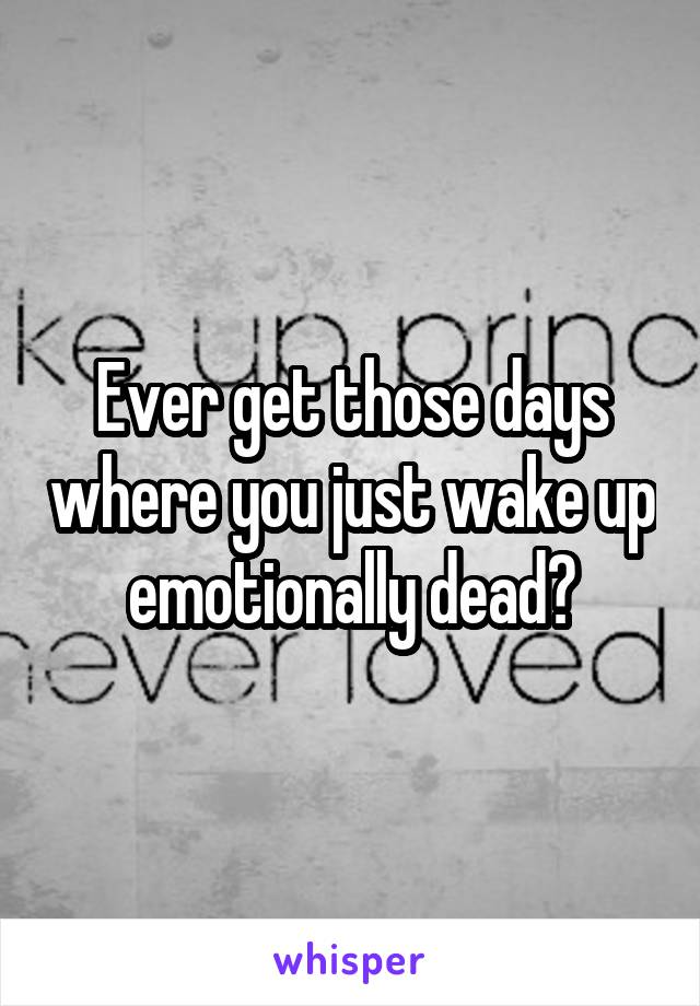 Ever get those days where you just wake up emotionally dead?