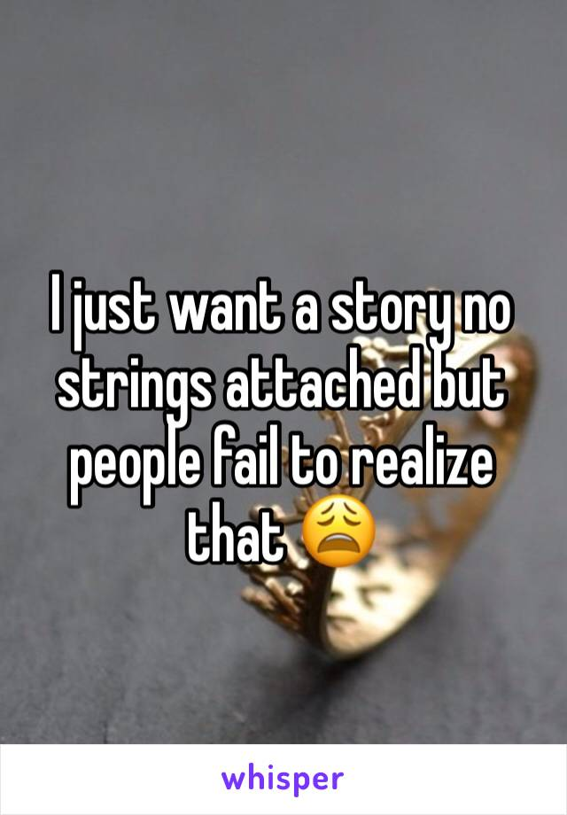 I just want a story no strings attached but people fail to realize that 😩