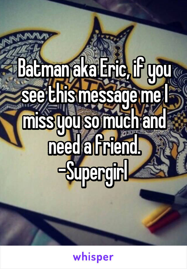 Batman aka Eric, if you see this message me I miss you so much and need a friend. -Supergirl