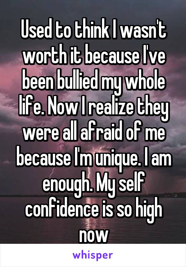 Used to think I wasn't worth it because I've been bullied my whole life. Now I realize they were all afraid of me because I'm unique. I am enough. My self confidence is so high now
