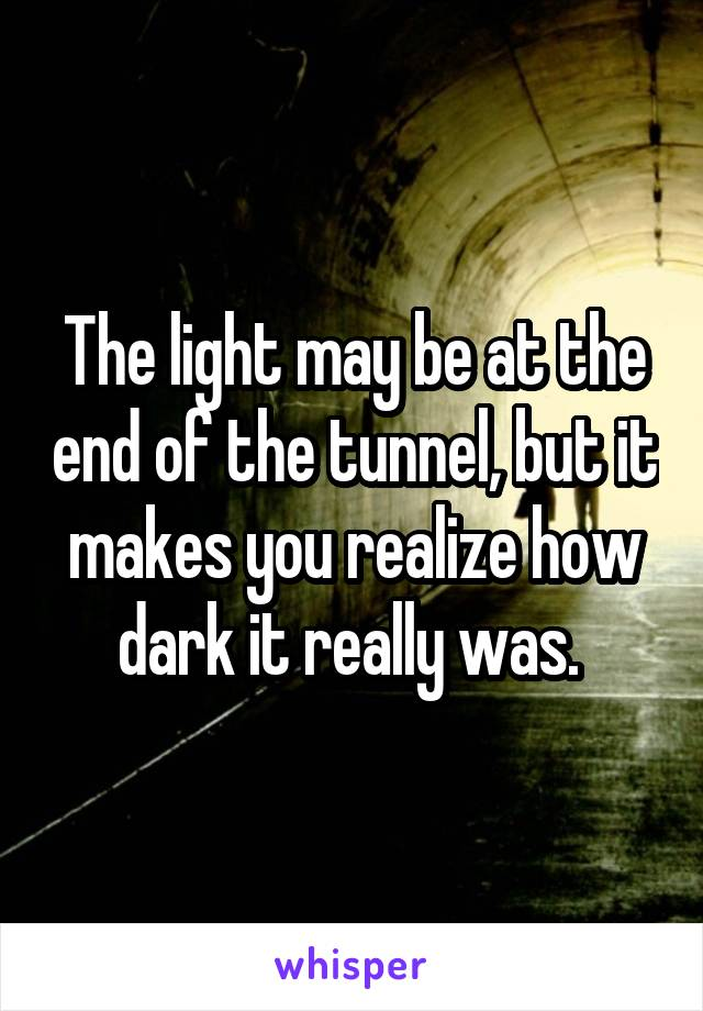 The light may be at the end of the tunnel, but it makes you realize how dark it really was.