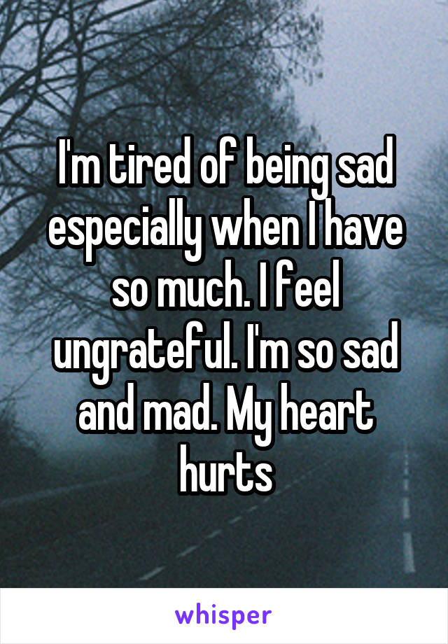 I'm tired of being sad especially when I have so much. I feel ungrateful. I'm so sad and mad. My heart hurts