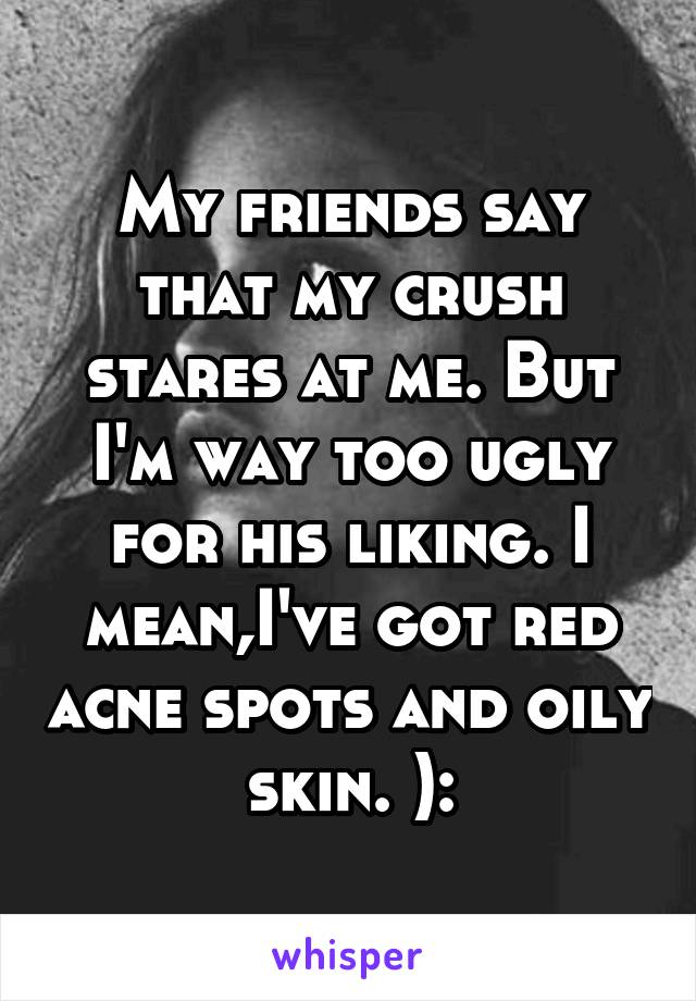 My friends say that my crush stares at me. But I'm way too ugly for his liking. I mean,I've got red acne spots and oily skin. ):