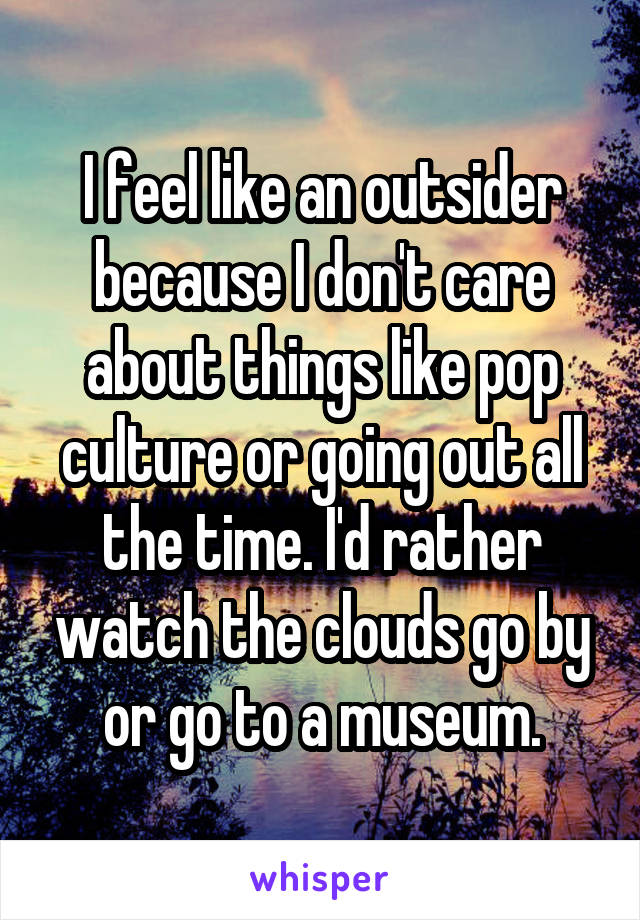I feel like an outsider because I don't care about things like pop culture or going out all the time. I'd rather watch the clouds go by or go to a museum.