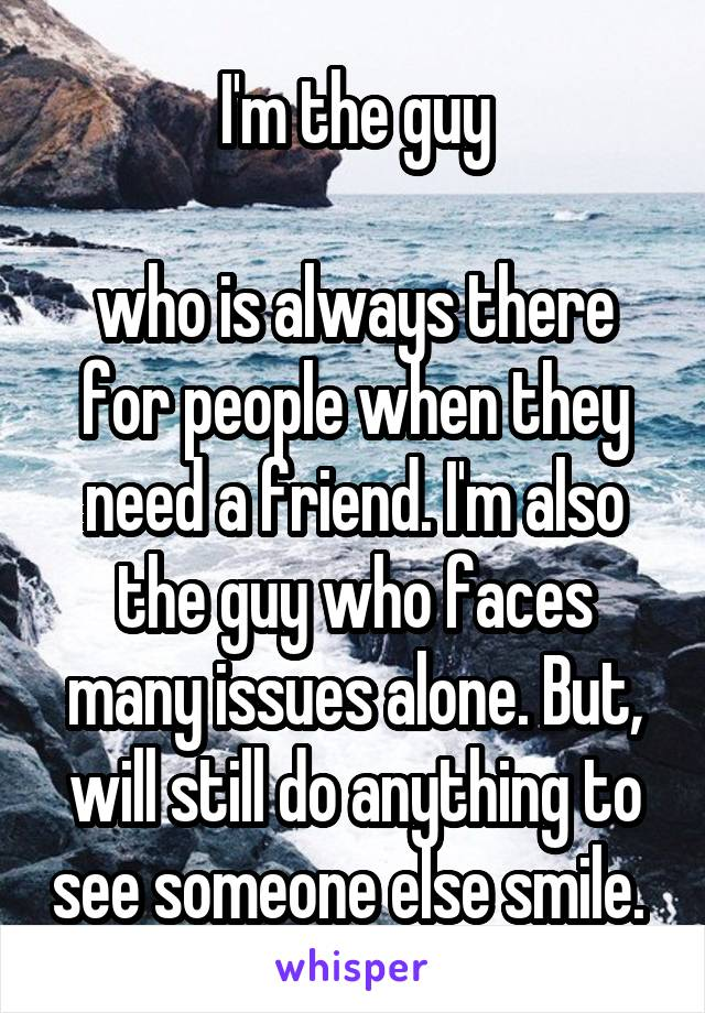 I'm the guy  who is always there for people when they need a friend. I'm also the guy who faces many issues alone. But, will still do anything to see someone else smile.