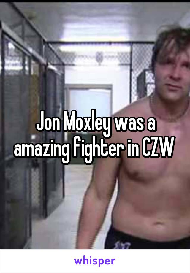 Jon Moxley was a amazing fighter in CZW