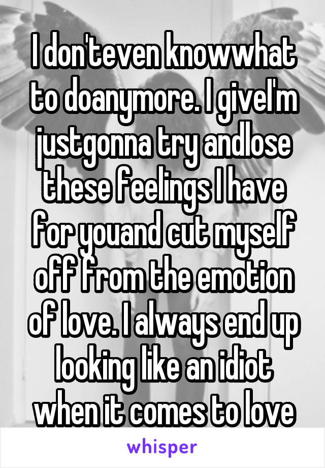 I don'teven knowwhat to doanymore. I giveI'm justgonna try andlose these feelings I have for youand cut myself off from the emotion of love. I always end up looking like an idiot when it comes to love