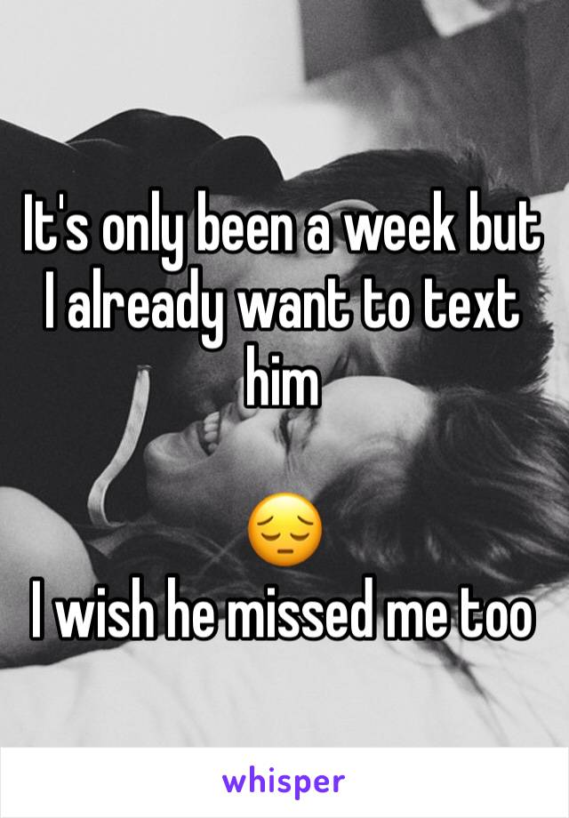 It's only been a week but I already want to text him   😔 I wish he missed me too