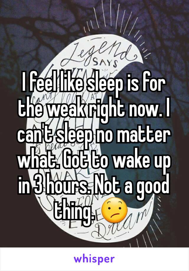 I feel like sleep is for the weak right now. I can't sleep no matter what. Got to wake up in 3 hours. Not a good thing. 😕