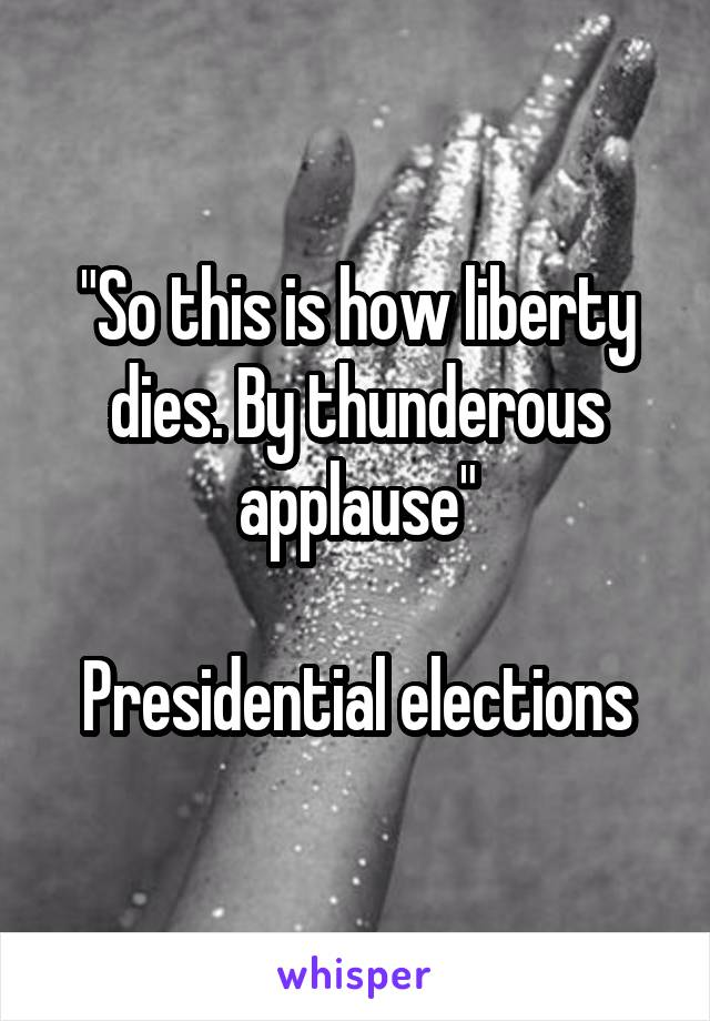 """""""So this is how liberty dies. By thunderous applause""""  Presidential elections"""