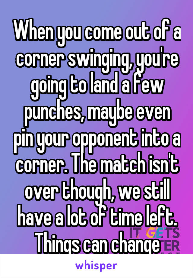 When you come out of a corner swinging, you're going to land a few punches, maybe even pin your opponent into a corner. The match isn't over though, we still have a lot of time left. Things can change