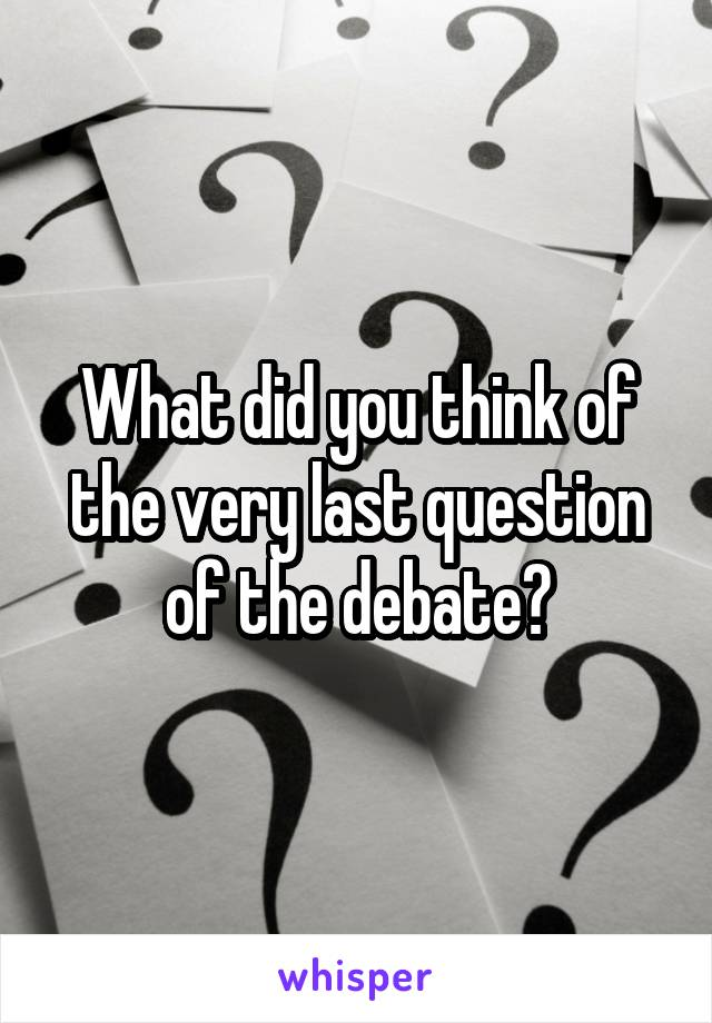 What did you think of the very last question of the debate?