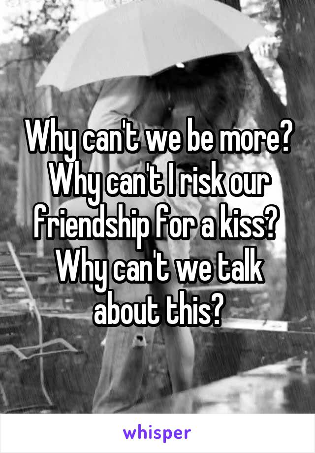 Why can't we be more? Why can't I risk our friendship for a kiss?  Why can't we talk about this?