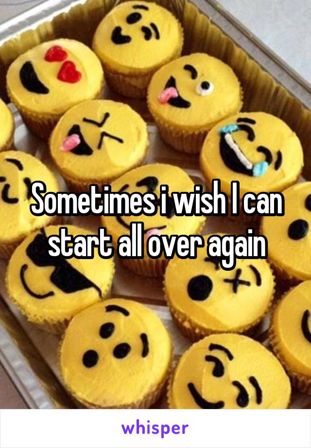 Sometimes i wish I can start all over again