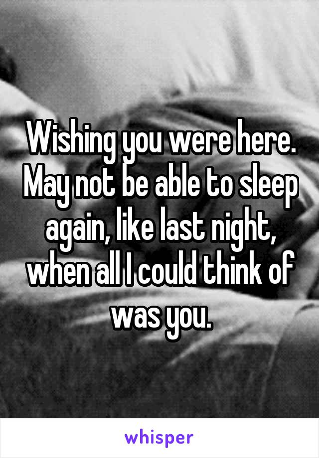 Wishing you were here. May not be able to sleep again, like last night, when all I could think of was you.